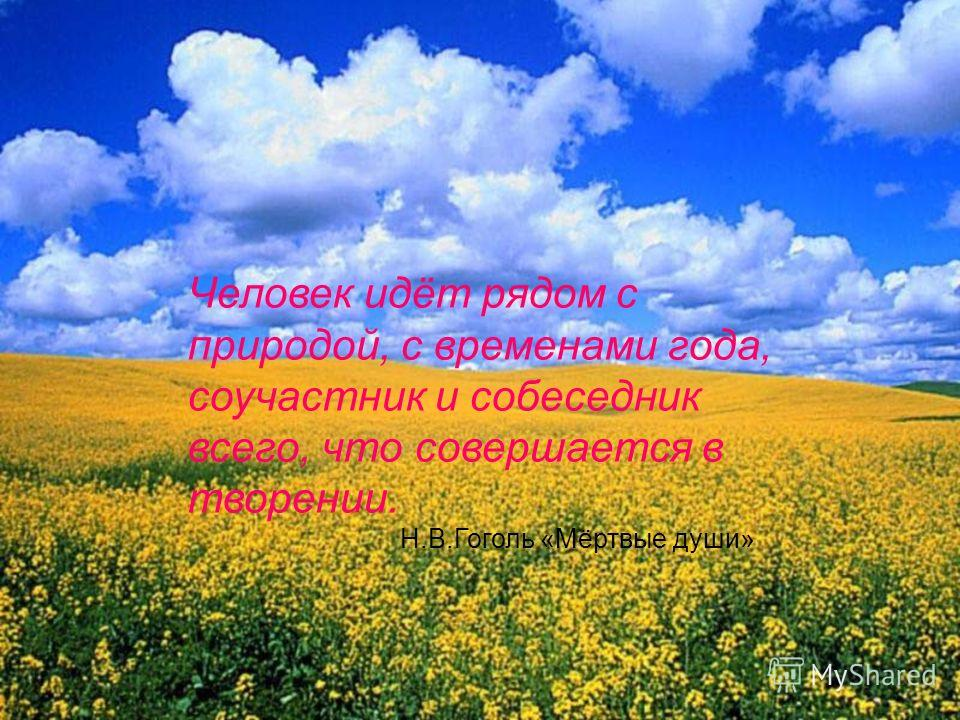 Человек идёт рядом с природой, с временами года, соучастник и собеседник всего, что совершается в творении. Н.В.Гоголь «Мёртвые души»