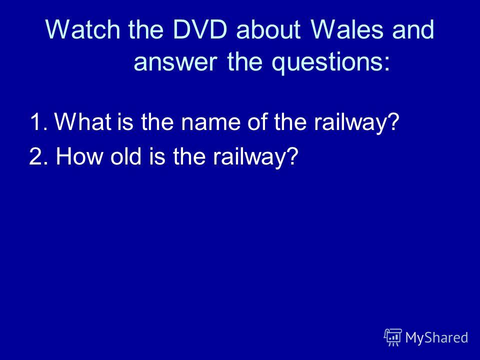 Watch the DVD about Wales and answer the questions: 1. What is the name of the railway? 2. How old is the railway?