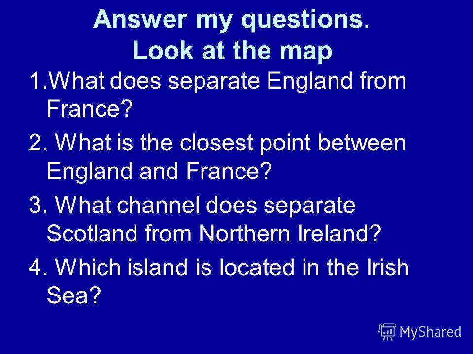 Answer my questions. Look at the map 1.What does separate England from France? 2. What is the closest point between England and France? 3. What channel does separate Scotland from Northern Ireland? 4. Which island is located in the Irish Sea?