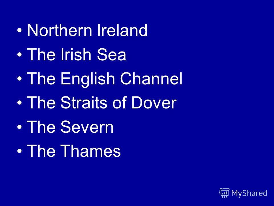 Northern Ireland The Irish Sea The English Channel The Straits of Dover The Severn The Thames