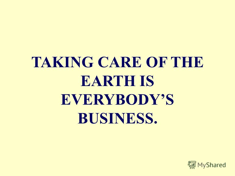 TAKING CARE OF THE EARTH IS EVERYBODYS BUSINESS.