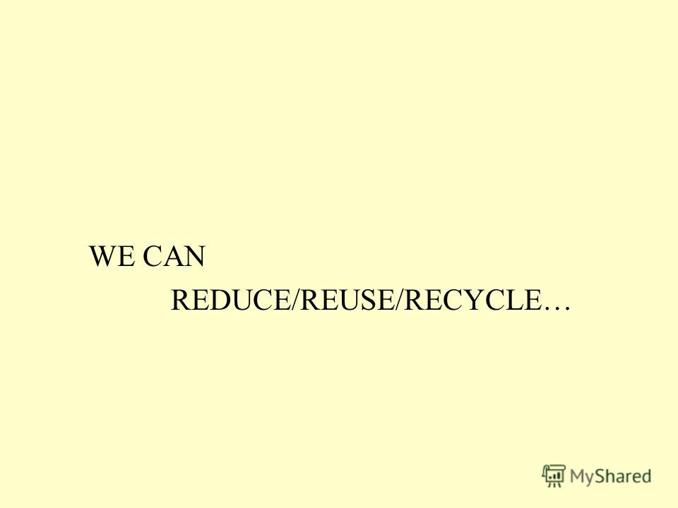 WE CAN REDUCE/REUSE/RECYCLE…