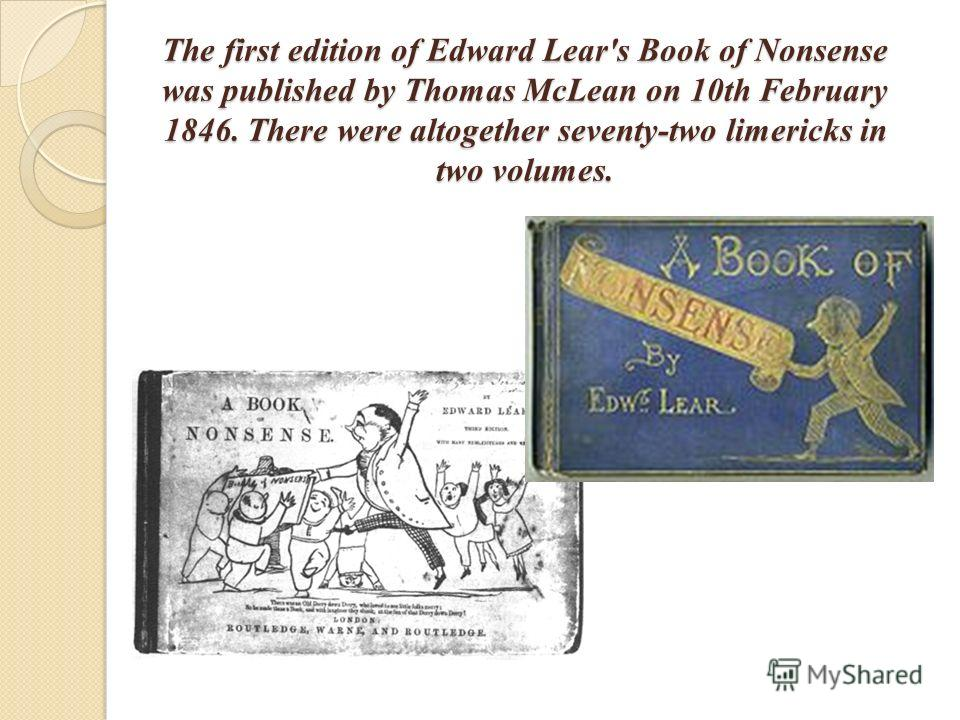 The first edition of Edward Lear's Book of Nonsense was published by Thomas McLean on 10th February 1846. There were altogether seventy-two limericks in two volumes.
