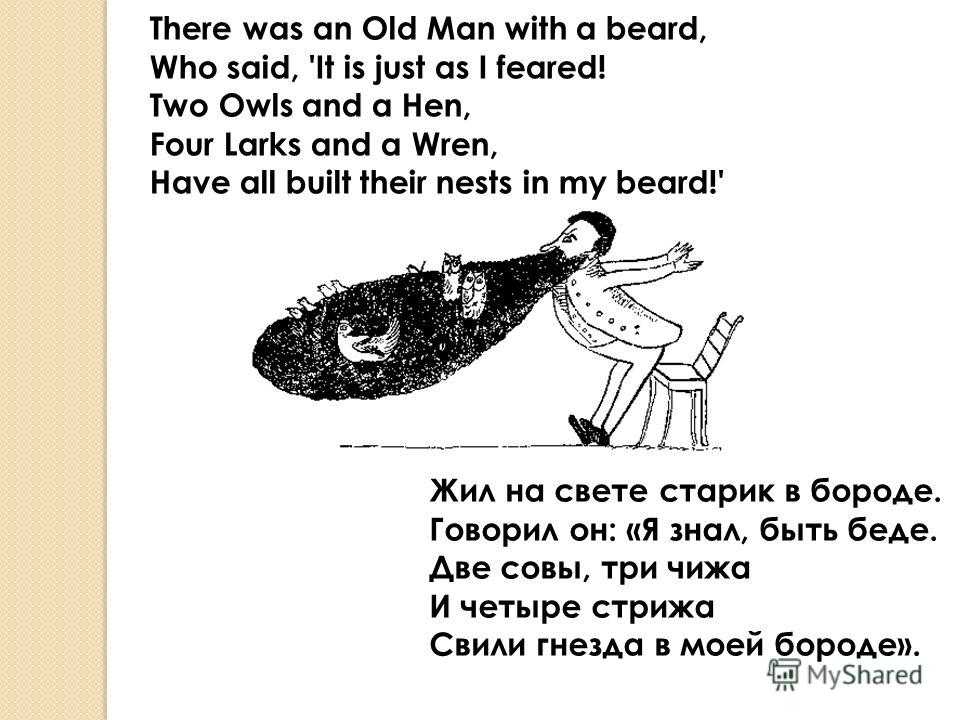 There was an Old Man with a beard, Who said, 'It is just as I feared! Two Owls and a Hen, Four Larks and a Wren, Have all built their nests in my beard!' Жил на свете старик в бороде. Говорил он: «Я знал, быть беде. Две совы, три чижа И четыре стрижа