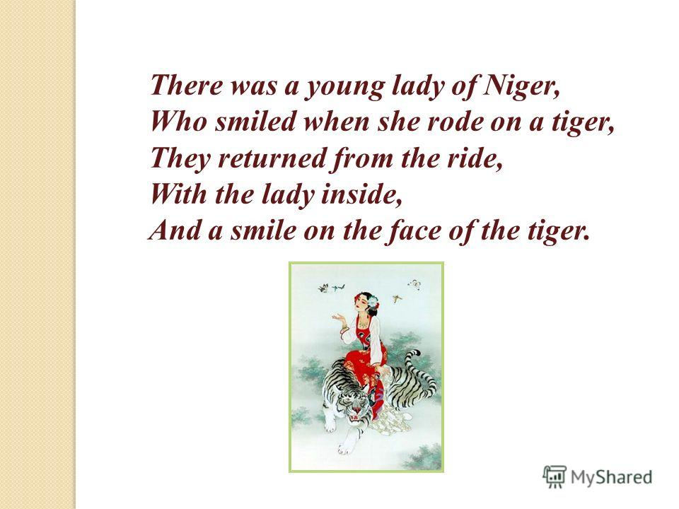 There was a young lady of Niger, Who smiled when she rode on a tiger, They returned from the ride, With the lady inside, And a smile on the face of the tiger.