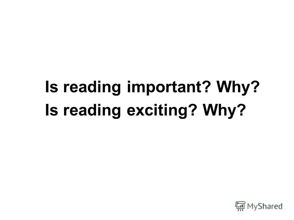 Is reading important? Why? Is reading exciting? Why?