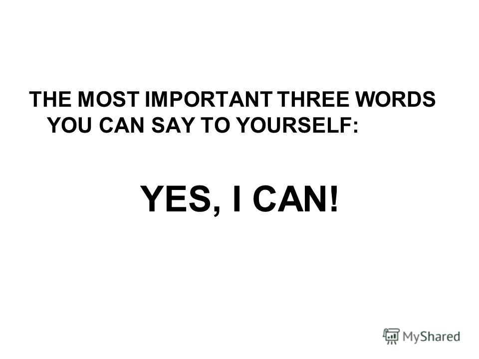 THE MOST IMPORTANT THREE WORDS YOU CAN SAY TO YOURSELF: YES, I CAN!