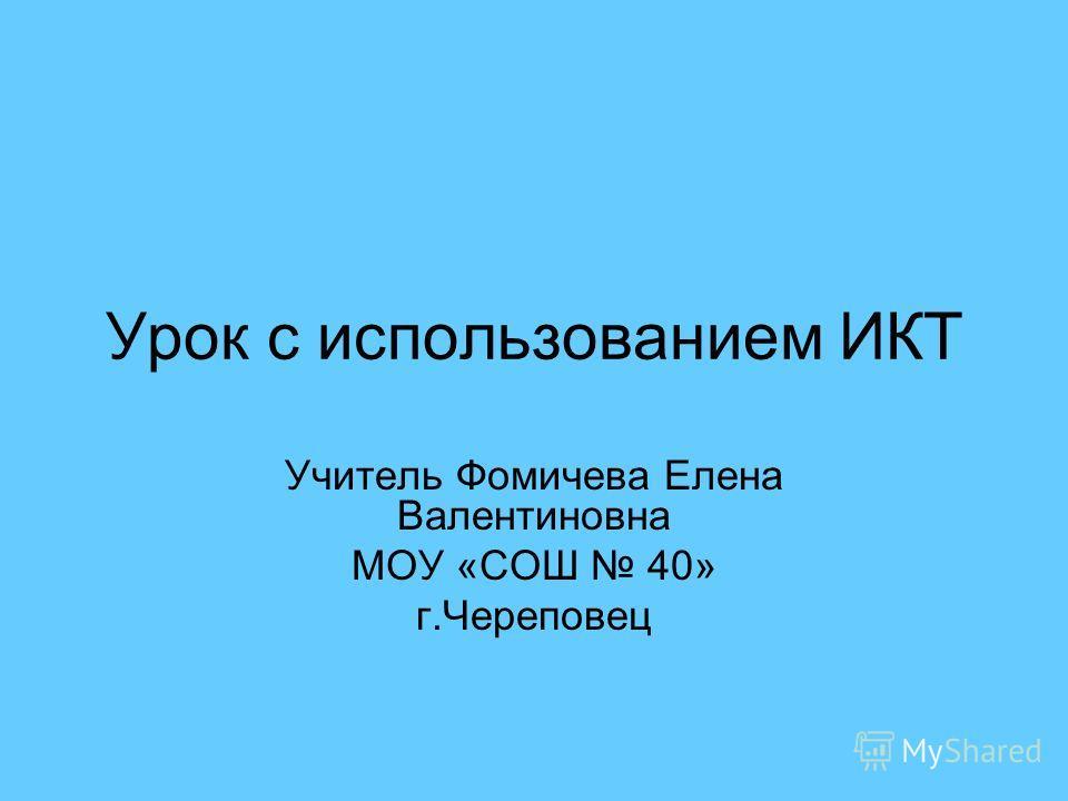 Урок с использованием ИКТ Учитель Фомичева Елена Валентиновна МОУ «СОШ 40» г.Череповец