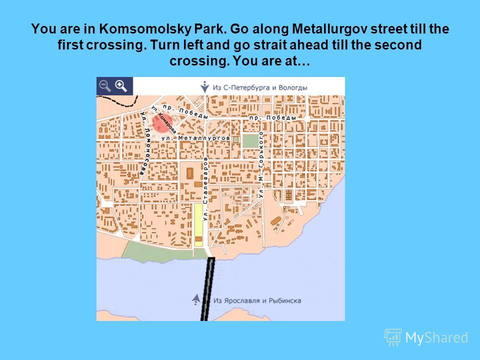You are in Komsomolsky Park. Go along Metallurgov street till the first crossing. Turn left and go strait ahead till the second crossing. You are at…