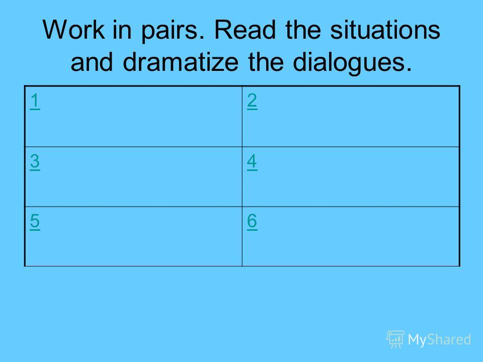 Work in pairs. Read the situations and dramatize the dialogues. 12 34 56