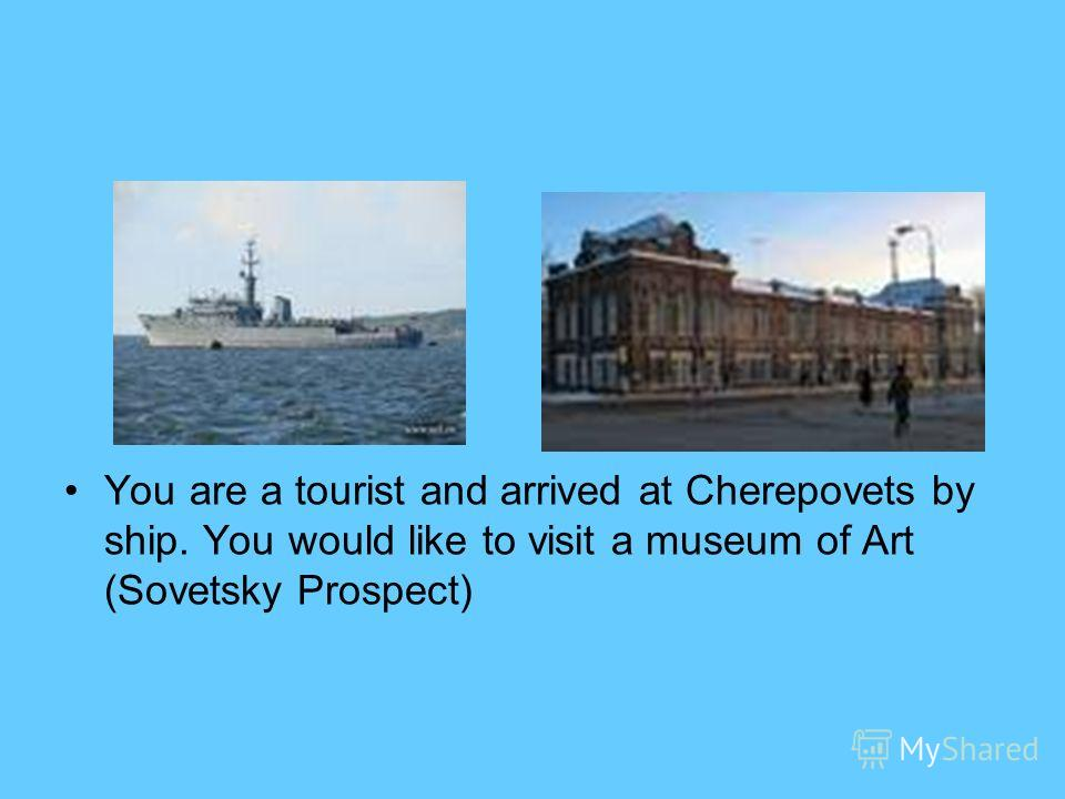 You are a tourist and arrived at Cherepovets by ship. You would like to visit a museum of Art (Sovetsky Prospect)