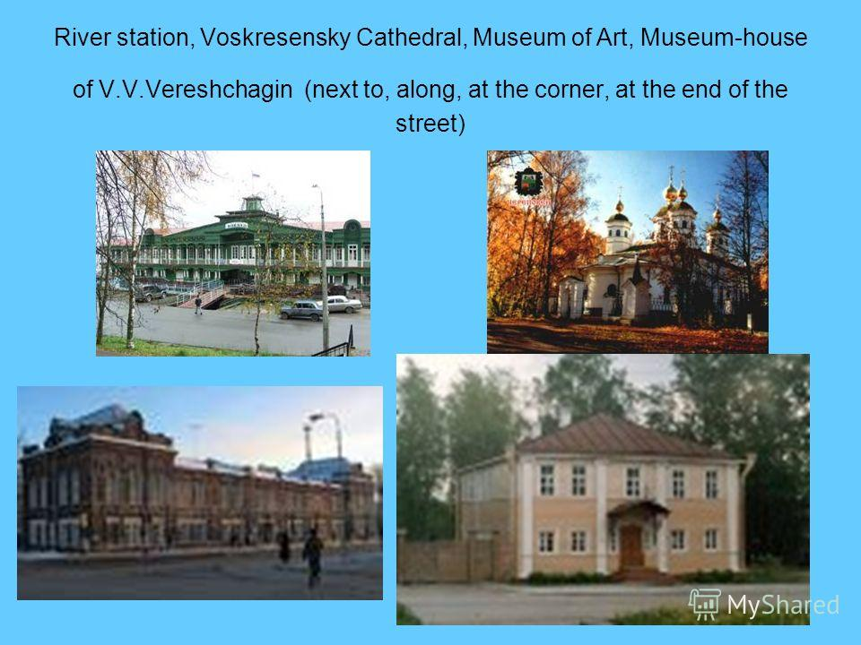 River station, Voskresensky Cathedral, Museum of Art, Museum-house of V.V.Vereshchagin (next to, along, at the corner, at the end of the street)