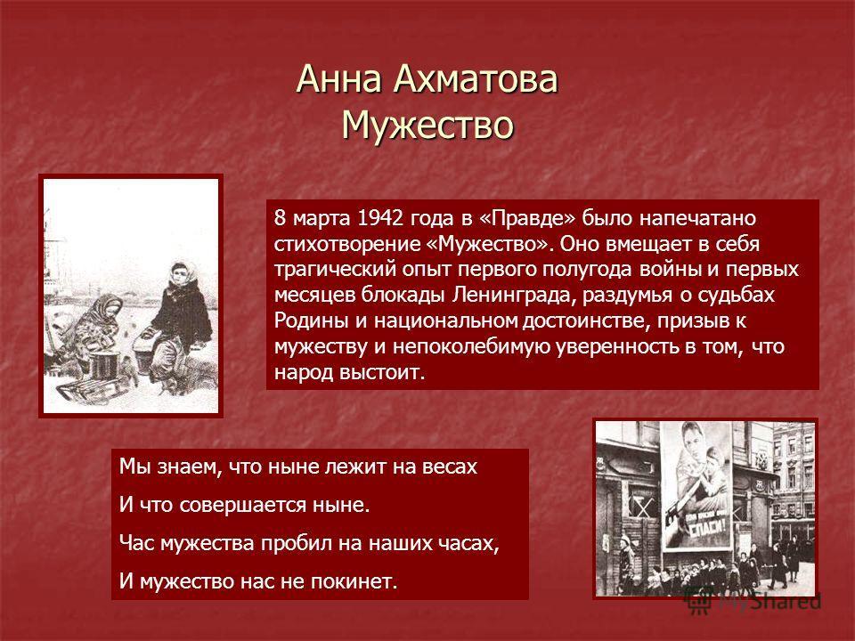 Анна Ахматова Мужество 8 марта 1942 года в «Правде» было напечатано стихотворение «Мужество». Оно вмещает в себя трагический опыт первого полугода войны и первых месяцев блокады Ленинграда, раздумья о судьбах Родины и национальном достоинстве, призыв