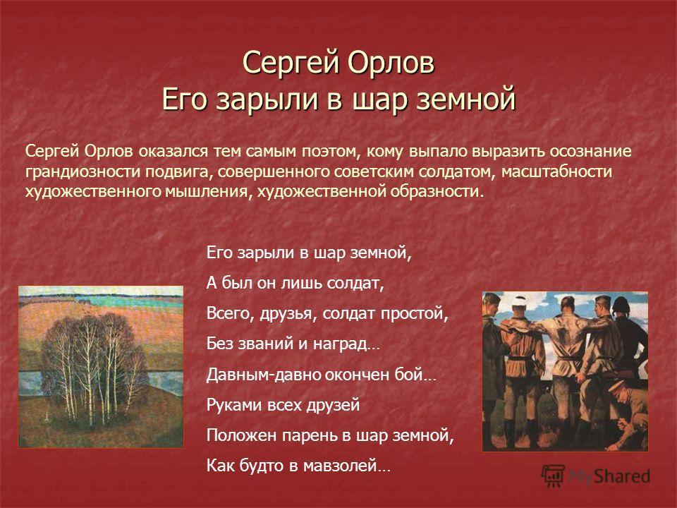 Сергей Орлов Его зарыли в шар земной Сергей Орлов оказался тем самым поэтом, кому выпало выразить осознание грандиозности подвига, совершенного советским солдатом, масштабности художественного мышления, художественной образности. Его зарыли в шар зем