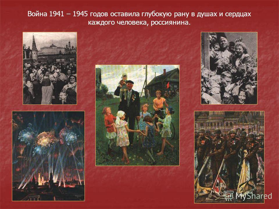 Война 1941 – 1945 годов оставила глубокую рану в душах и сердцах каждого человека, россиянина.