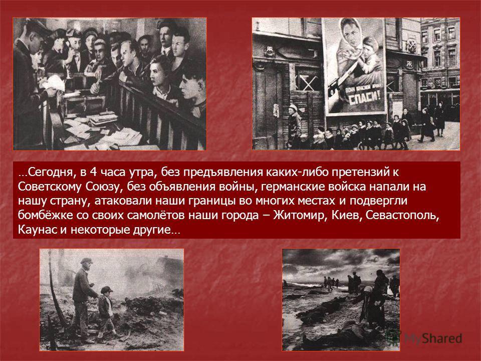 …Сегодня, в 4 часа утра, без предъявления каких-либо претензий к Советскому Союзу, без объявления войны, германские войска напали на нашу страну, атаковали наши границы во многих местах и подвергли бомбёжке со своих самолётов наши города – Житомир, К
