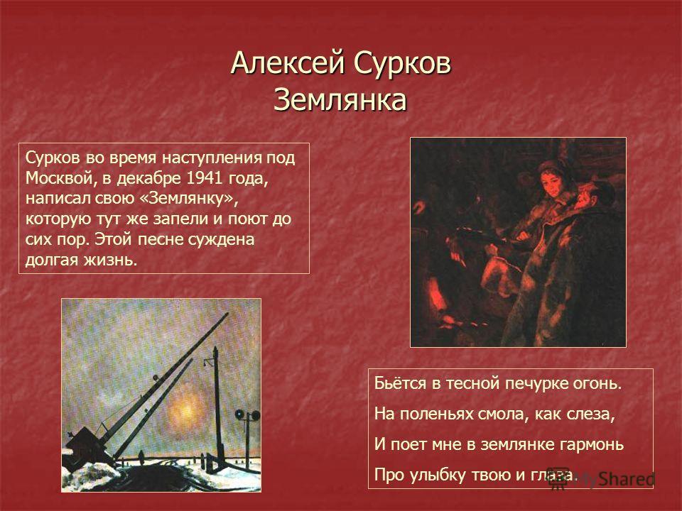 Алексей Сурков Землянка Сурков во время наступления под Москвой, в декабре 1941 года, написал свою «Землянку», которую тут же запели и поют до сих пор. Этой песне суждена долгая жизнь. Бьётся в тесной печурке огонь. На поленьях смола, как слеза, И по