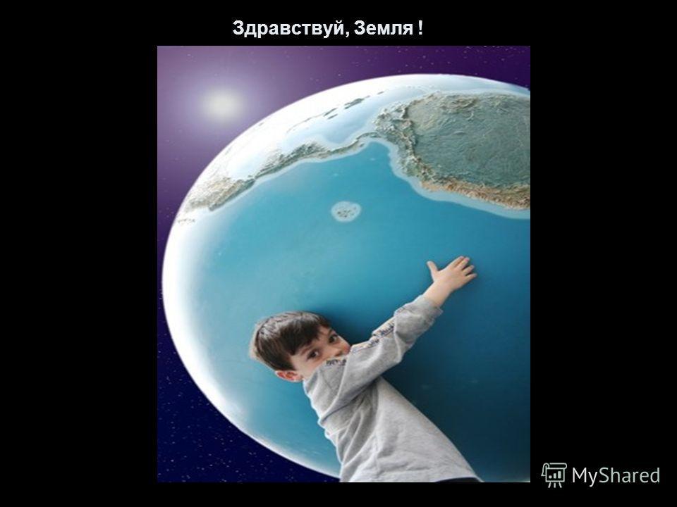 Здравствуй, Земля !