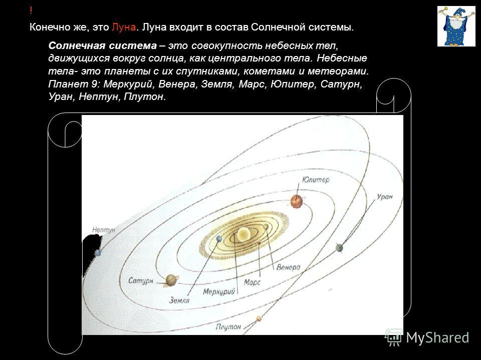 ! Конечно же, это Луна. Луна входит в состав Солнечной системы. Солнечная система – это совокупность небесных тел, движущихся вокруг солнца, как центрального тела. Небесные тела- это планеты с их спутниками, кометами и метеорами. Планет 9: Меркурий,