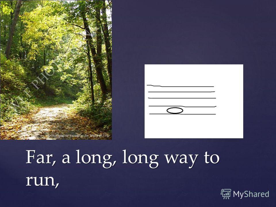 Far, a long, long way to run,