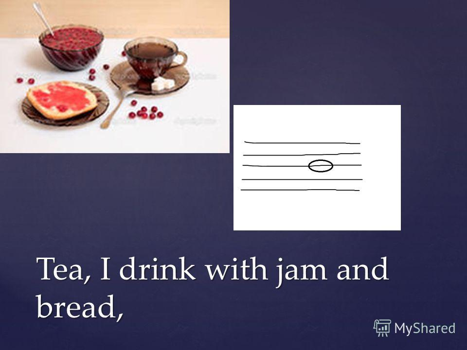 Tea, I drink with jam and bread,