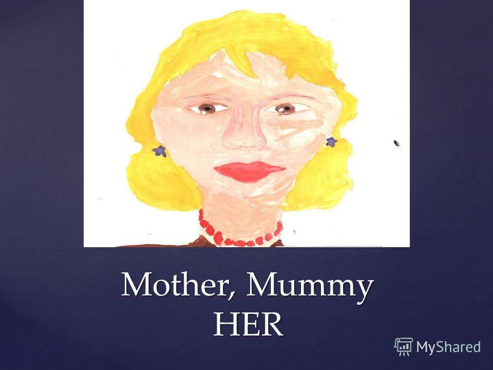 Mother, Mummy HER