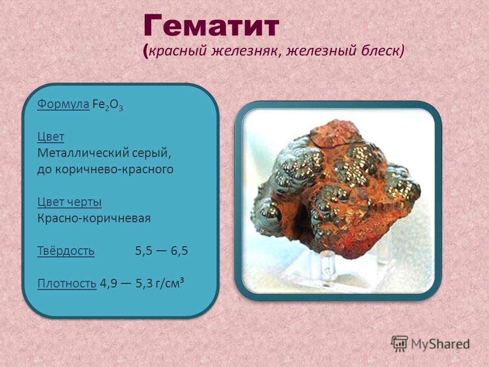 5 Формула Fe 2 O 3 Цвет Металлический серый, до коричнево-красного Цвет черты Красно-коричневая Твёрдость 5,5 6,5 Плотность 4,9 5,3 г/см³ Формула Fe 2 O 3 Цвет Металлический серый, до коричнево-красного Цвет черты Красно-коричневая Твёрдость 5,5 6,5