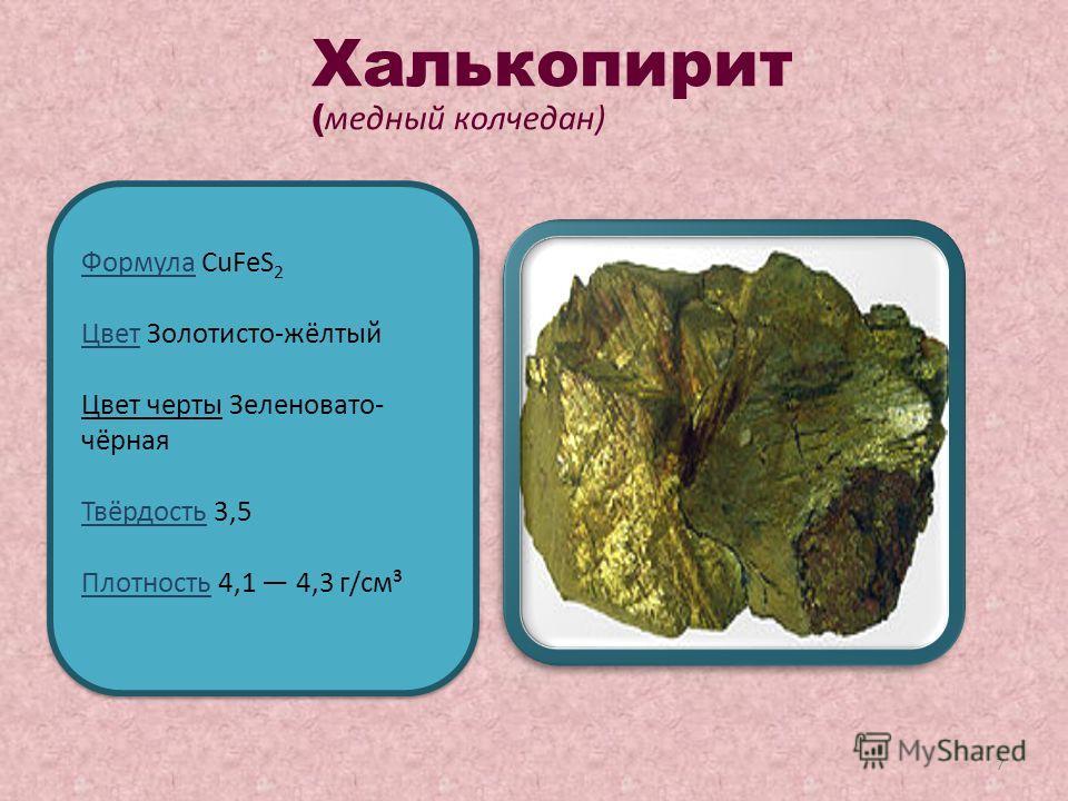 7 Формула CuFeS 2 Цвет Золотисто-жёлтый Цвет черты Зеленовато- чёрная Твёрдость 3,5 Плотность 4,1 4,3 г/см³ Формула CuFeS 2 Цвет Золотисто-жёлтый Цвет черты Зеленовато- чёрная Твёрдость 3,5 Плотность 4,1 4,3 г/см³ Халькопирит ( медный колчедан)