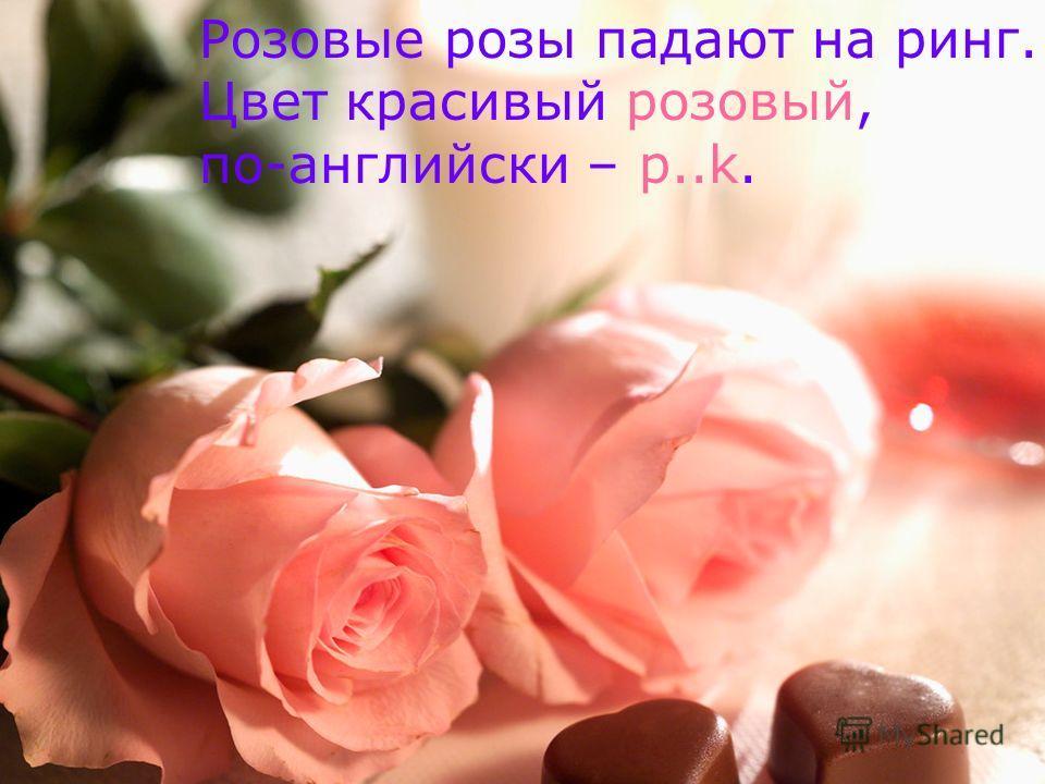 Розовые розы падают на ринг. Цвет красивый розовый, по-английски – p..k.