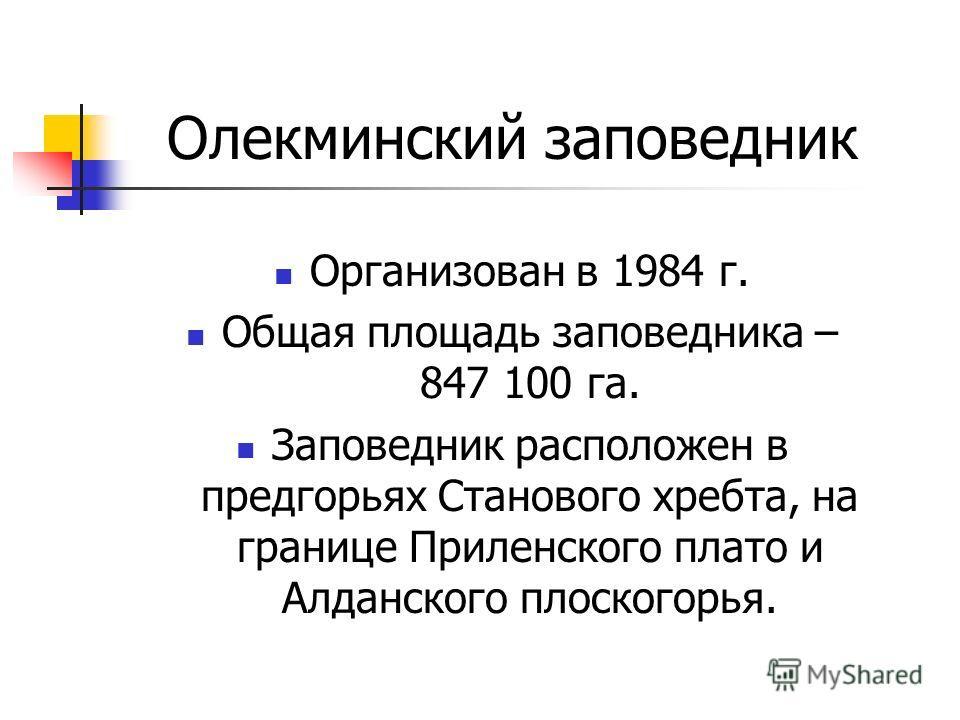 Олекминский заповедник Организован в 1984 г. Общая площадь заповедника – 847 100 га. Заповедник расположен в предгорьях Станового хребта, на границе Приленского плато и Алданского плоскогорья.
