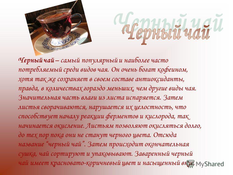 Черный чай – самый популярный и наиболее часто потребляемый среди видов чая. Он очень богат кофеином, хотя так же сохраняет в своем составе антиоксиданты, правда, в количествах гораздо меньших, чем другие виды чая. Значительная часть влаги из листа и