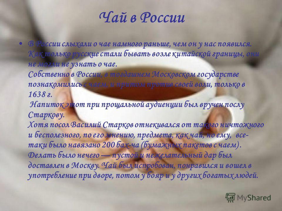Чай в России В России слыхали о чае намного раньше, чем он у нас появился. Как только русские стали бывать возле китайской границы, они не могли не узнать о чае. Собственно в России, в тогдашнем Московском государстве познакомились с чаем, и притом п