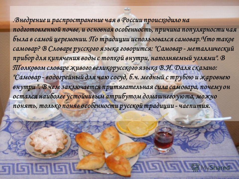 . Внедрение и распространение чая в России происходило на подготовленной почве, и основная особенность, причина популярности чая была в самой церемонии. По традиции использовался самовар.Что такое самовар? В Словаре русского языка говорится: