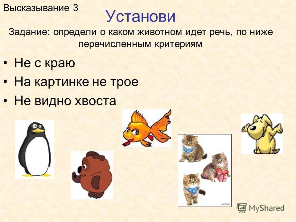 Установи Задание: определи о каком животном идет речь, по ниже перечисленным критериям Высказывание 3 Не с краю На картинке не трое Не видно хвоста