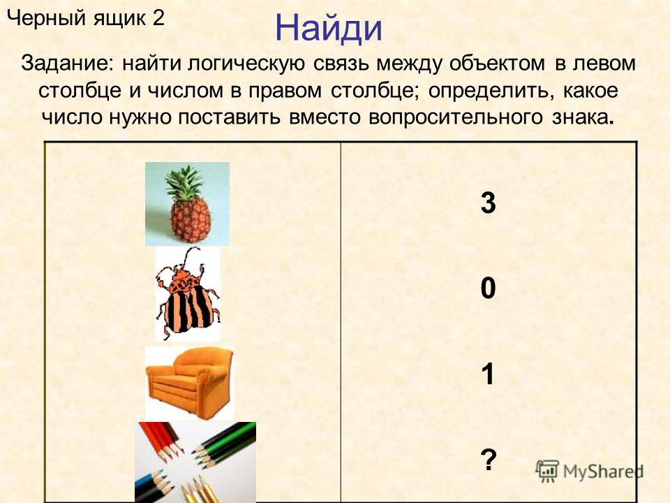 Найди Задание: найти логическую связь между объектом в левом столбце и числом в правом столбце; определить, какое число нужно поставить вместо вопросительного знака. Черный ящик 2 301?301?