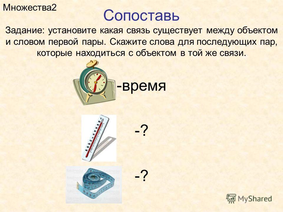 Сопоставь Задание: установите какая связь существует между объектом и словом первой пары. Скажите слова для последующих пар, которые находиться с объектом в той же связи. Множества2 -время -?