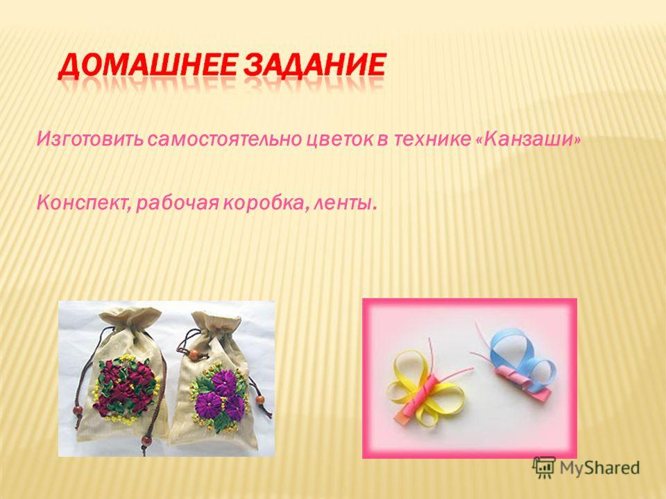 Изготовить самостоятельно цветок в технике «Канзаши» Конспект, рабочая коробка, ленты.
