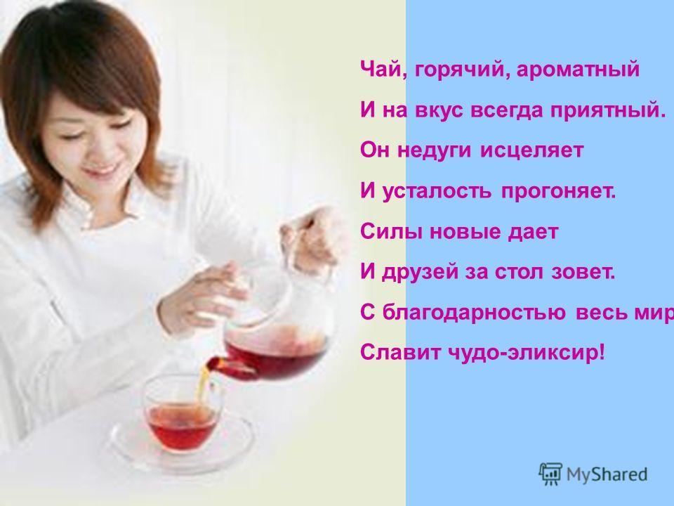 Чай, горячий, ароматный И на вкус всегда приятный. Он недуги исцеляет И усталость прогоняет. Силы новые дает И друзей за стол зовет. С благодарностью весь мир Славит чудо-эликсир!