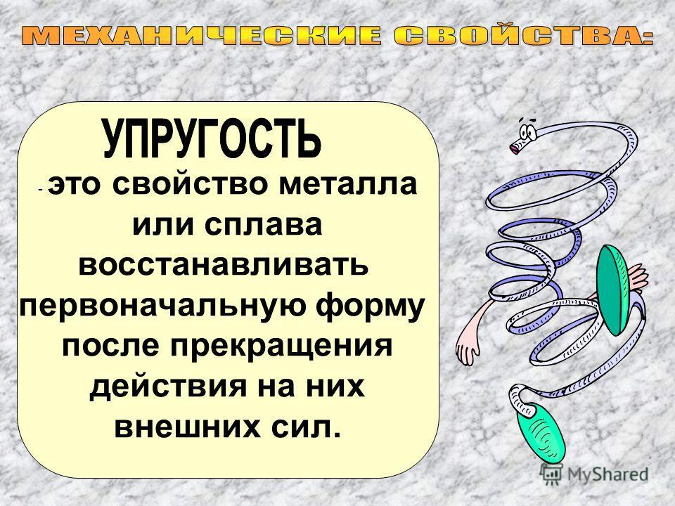 - это свойство металла или сплава восстанавливать первоначальную форму после прекращения действия на них внешних сил.