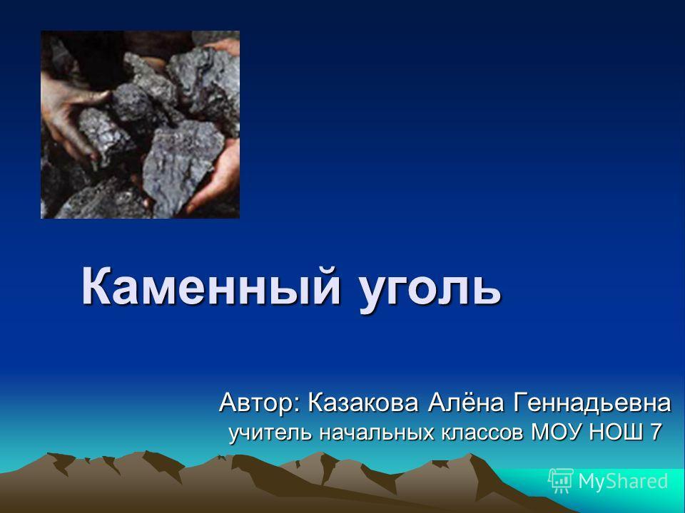 Каменный уголь Автор: Казакова Алёна Геннадьевна учитель начальных классов МОУ НОШ 7
