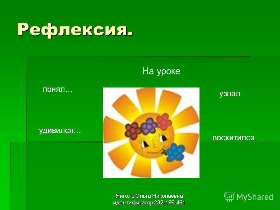 Рефлексия. понял… На уроке удивился… узнал.. восхитился… Янголь Ольга Николаевна идентификатор 232-196-461