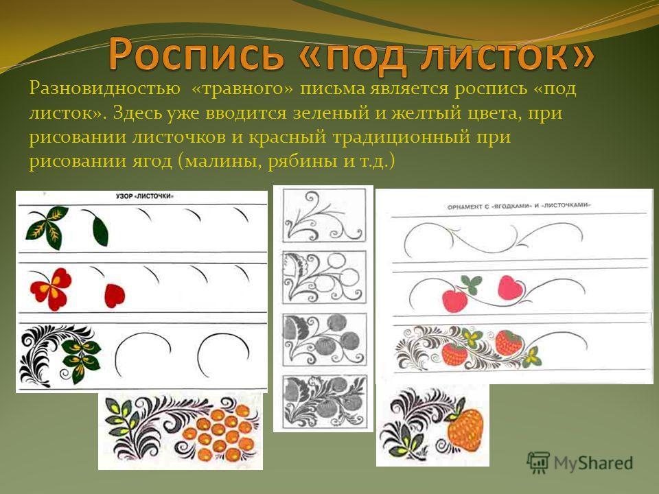 Разновидностью «травного» письма является роспись «под листок». Здесь уже вводится зеленый и желтый цвета, при рисовании листочков и красный традиционный при рисовании ягод (малины, рябины и т.д.)