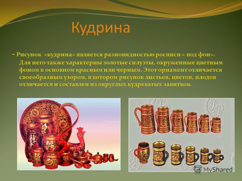 Кудрина - Рисунок «кудрина» является разновидностью росписи « под фон». Для него также характерны золотые силуэты, окруженные цветным фоном в основном красным или черным. Этот орнамент отличается своеобразным узором, в котором рисунок листьев, цветов
