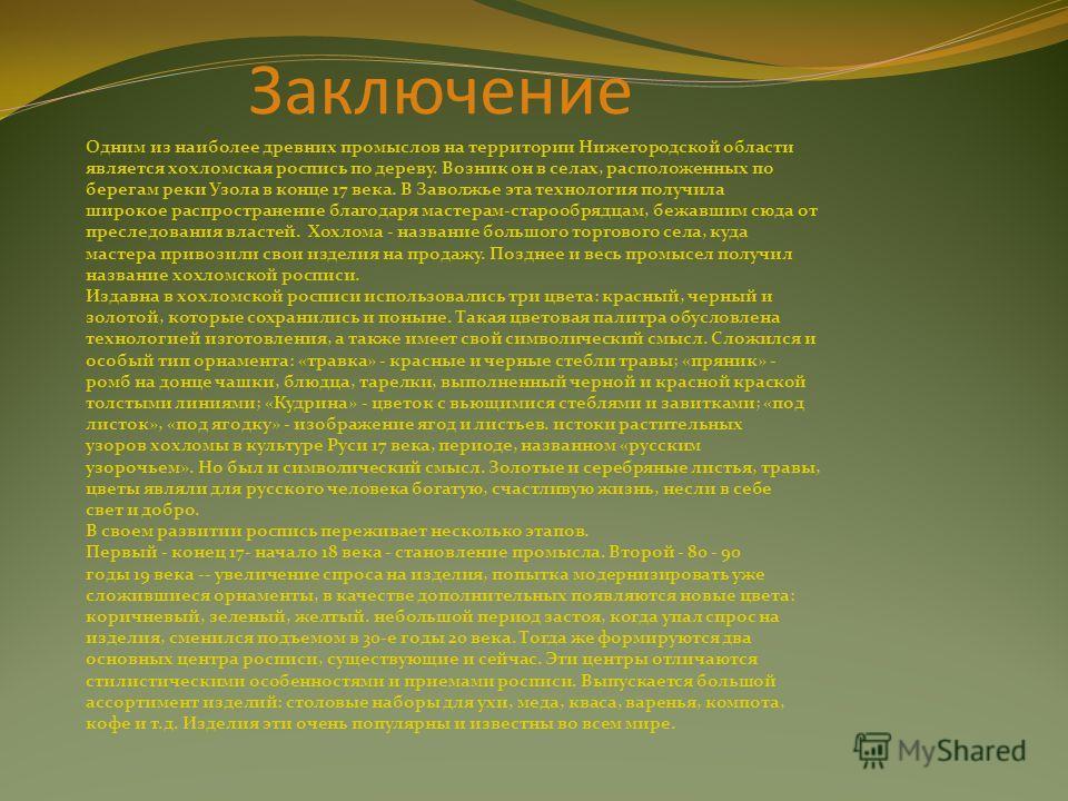 Заключение Одним из наиболее древних промыслов на территории Нижегородской области является хохломская роспись по дереву. Возник он в селах, расположенных по берегам реки Узола в конце 17 века. В Заволжье эта технология получила широкое распространен