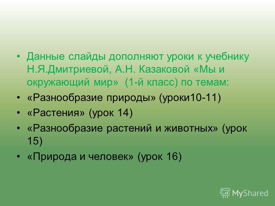 Данные слайды дополняют уроки к учебнику Н.Я.Дмитриевой, А.Н. Казаковой «Мы и окружающий мир» (1-й класс) по темам: «Разнообразие природы» (уроки10-11) «Растения» (урок 14) «Разнообразие растений и животных» (урок 15) «Природа и человек» (урок 16)