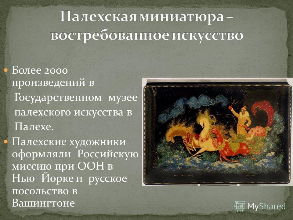 Более 2000 произведений в Государственном музее палехского искусства в Палехе. Палехские художники оформляли Российскую миссию при ООН в Нью–Йорке и русское посольство в Вашингтоне