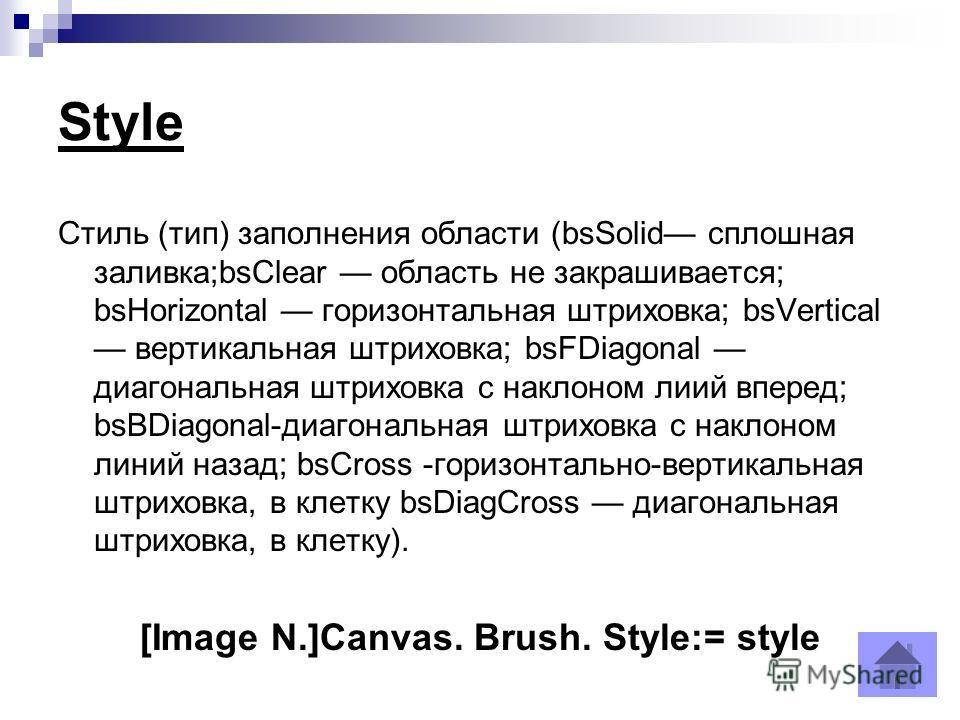 Style Стиль (тип) заполнения области (bsSolid сплошная заливка;bsClear область не закрашивается; bsHorizontal горизонтальная штриховка; bsVertical вертикальная штриховка; bsFDiagonal диагональная штриховка с наклоном лиий вперед; bsBDiagonal-диагона