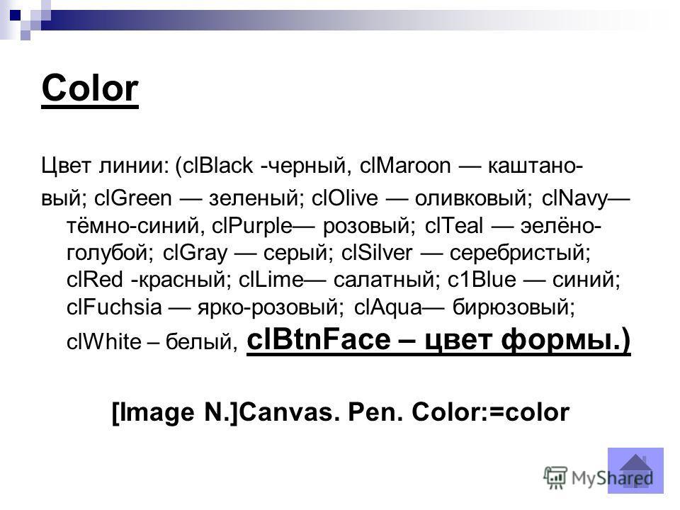 Color Цвет линии: (clBlack -черный, clMaroon каштано- вый; clGreen зеленый; clOlive оливковый; clNavy тёмно-синий, clPurple розовый; clTeal эелёно- голубой; clGray серый; clSilver серебристый; clRed -красный; clLime салатный; с1Вluе синий; clFuchsia