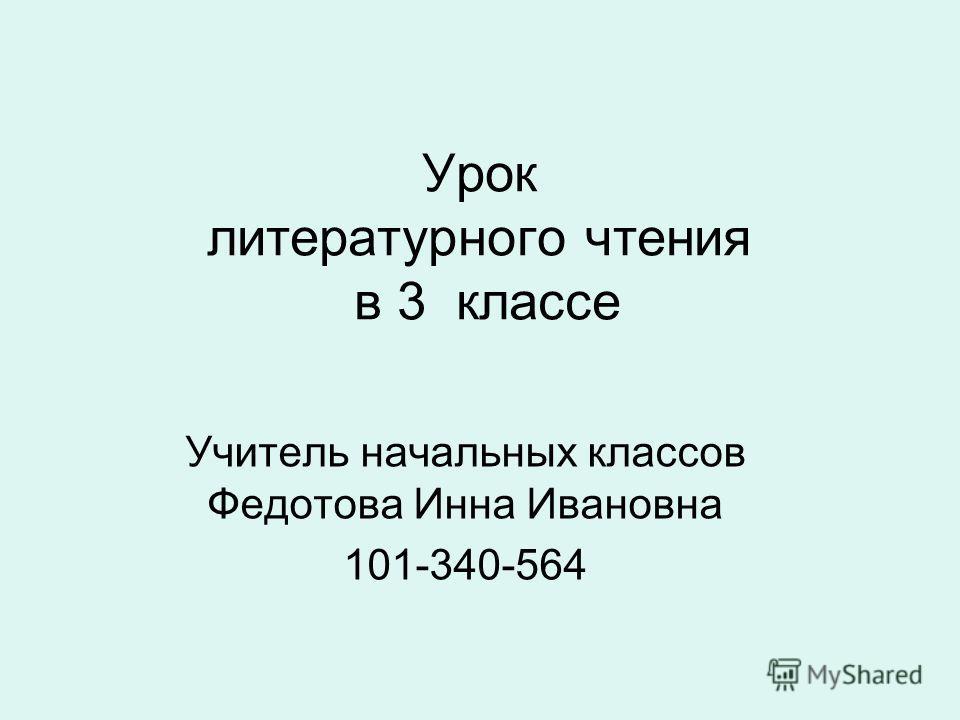 Урок литературного чтения в 3 классе Учитель начальных классов Федотова Инна Ивановна 101-340-564