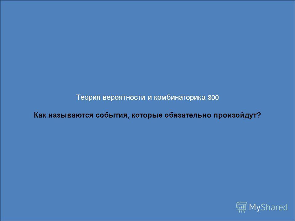 Теория вероятности и комбинаторика 800 Как называются события, которые обязательно произойдут?